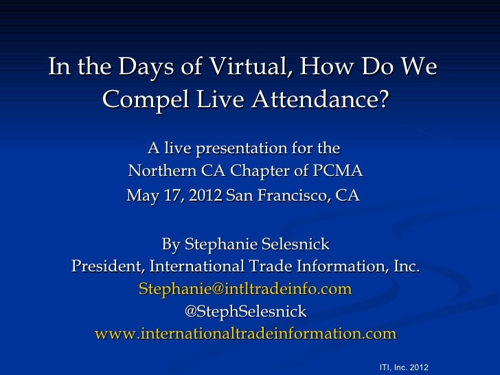 In the Days of Virtual, How Do We     Compel Live Attendance?          A live presentation for the        Northern CA Chap...