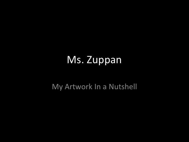 Ms. Zuppan<br />My Artwork In a Nutshell<br />