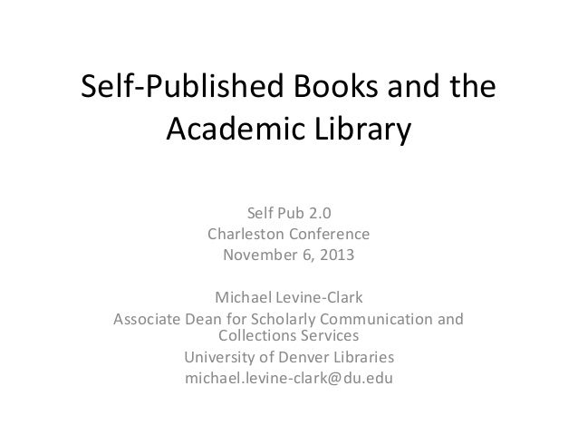 Self-Published Books and the Academic Library Self Pub 2.0 Charleston Conference November 6, 2013 Michael Levine-Clark Ass...