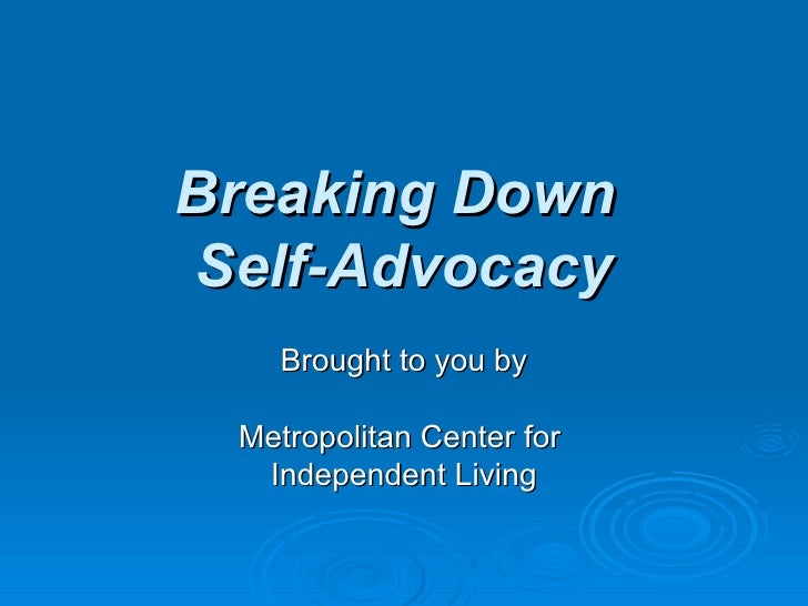 Breaking Down  Self-Advocacy Brought to you by Metropolitan Center for  Independent Living