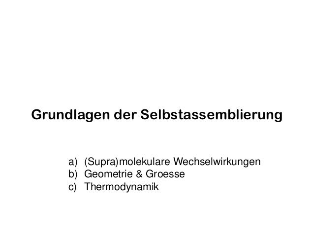 Grundlagen der Selbstassemblierung a) (Supra)molekulare Wechselwirkungen b) Geometrie & Groesse c) Thermodynamik