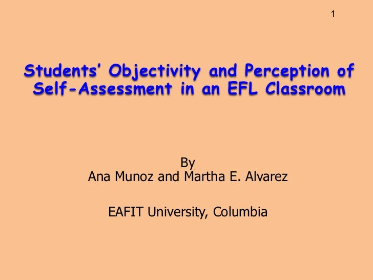 1Students' Objectivity and Perception of Self-Assessment in an EFL Classroom                    By       Ana Munoz and Mar...