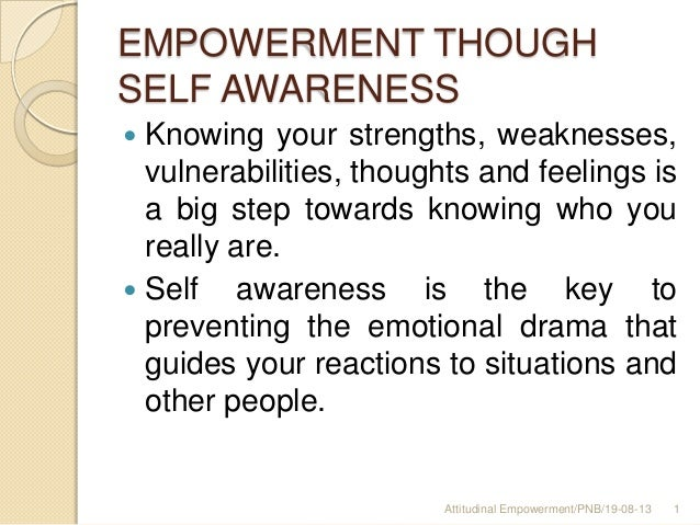 EMPOWERMENT THOUGH SELF AWARENESS  Knowing your strengths, weaknesses, vulnerabilities, thoughts and feelings is a big st...