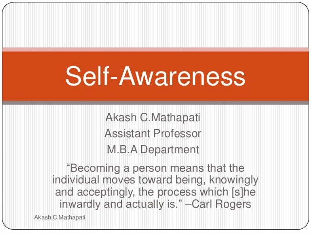 Self-Awareness Akash C.Mathapati Assistant Professor M.B.A Department ―Becoming a person means that the individual moves t...