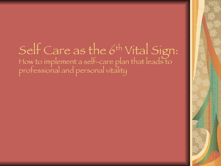 Self Care as the 6 th  Vital Sign: How to implement a self-care plan that leads to professional and personal vitality