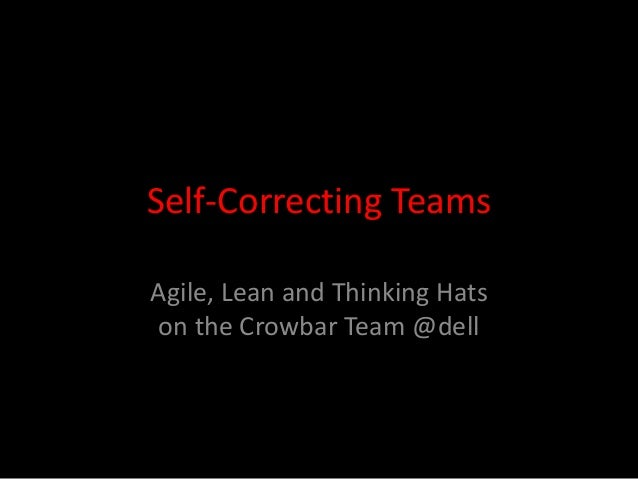 Self-Correcting Teams Agile, Lean and Thinking Hats on the Crowbar Team @dell