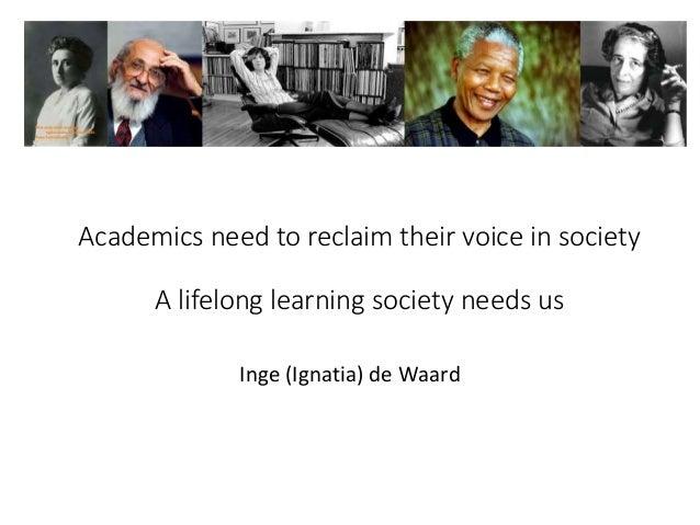 Academics need to reclaim their voice in society A lifelong learning society needs us Inge (Ignatia) de Waard