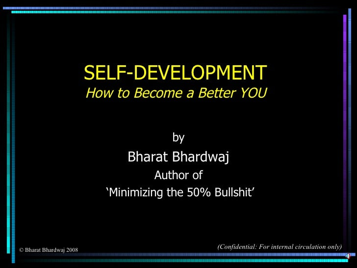 SELF-DEVELOPMENT How to Become a Better YOU by Bharat Bhardwaj Author of ' Minimizing the 50% Bullshit' © Bharat Bhardwaj ...