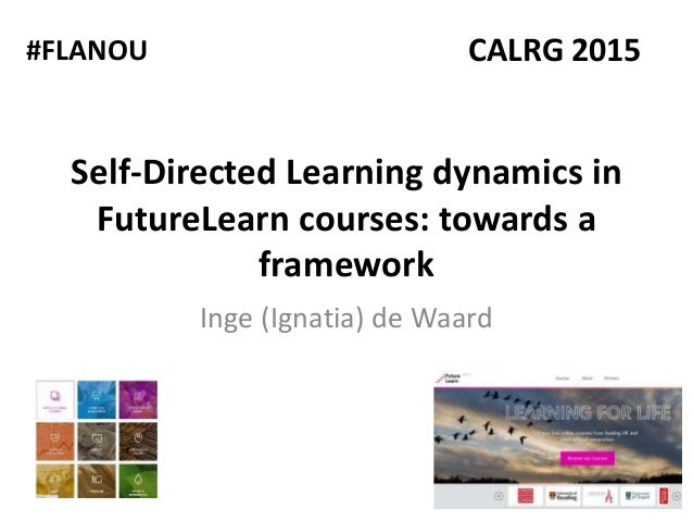 Self-Directed Learning dynamics in FutureLearn courses: towards a framework Inge (Ignatia) de Waard CALRG 2015#FLANOU