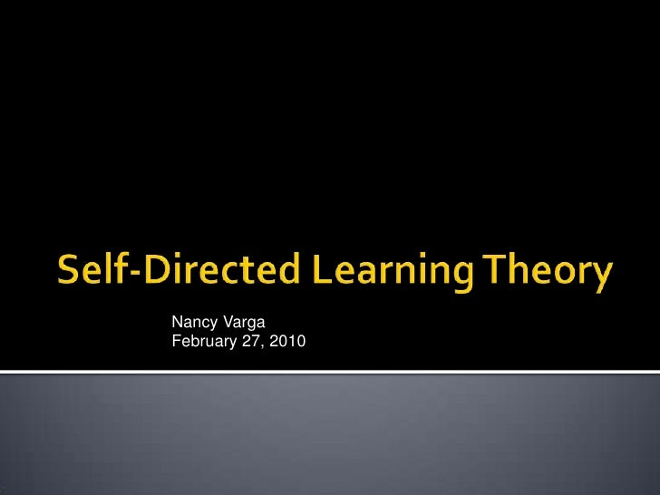 Self-Directed Learning Theory<br />Nancy Varga <br />February 27, 2010<br />