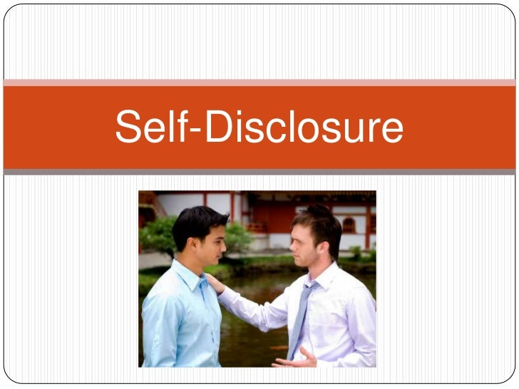 self disclosure The formal definition is ' self-disclosure is a process of communication by which one person reveals information about himself or herself to another the information can be descriptive or evaluative, and can include thoughts, feelings, aspirations.
