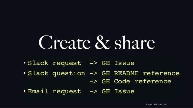 @mlteal | #WCPHX | 2020 Create & share the process• Slack request -> GH Issue • Slack question -> GH README reference -> ...