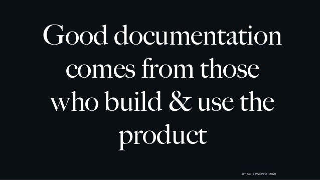 @mlteal | #WCPHX | 2020 Good documentation comes from those who build & use the product