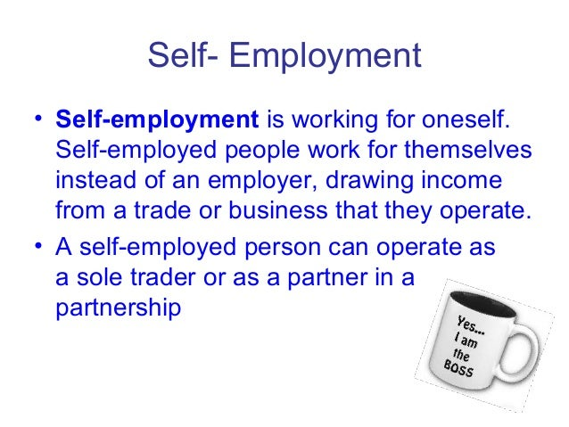 Self- Employment • Self-employment is working for oneself. Self-employed people work for themselves instead of an employer...