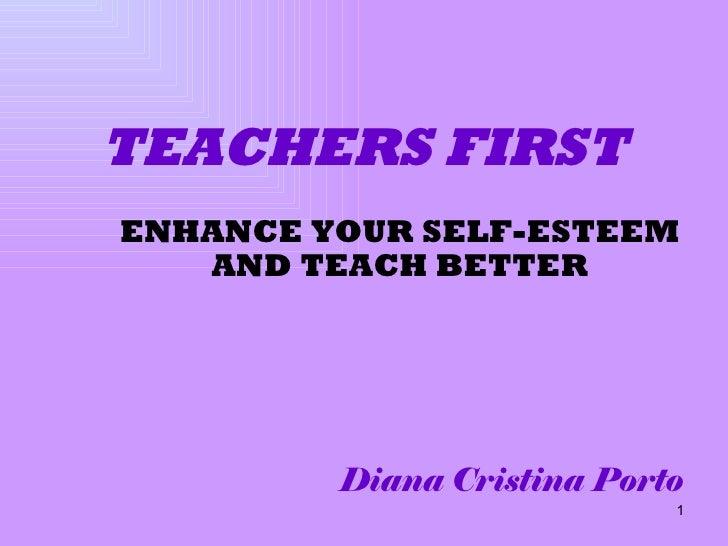 ENHANCE YOUR SELF-ESTEEM AND TEACH BETTER Diana Cristina Porto TEACHERS FIRST