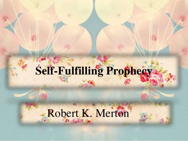 Self-Fulfilling Prophecy Robert K. Merton