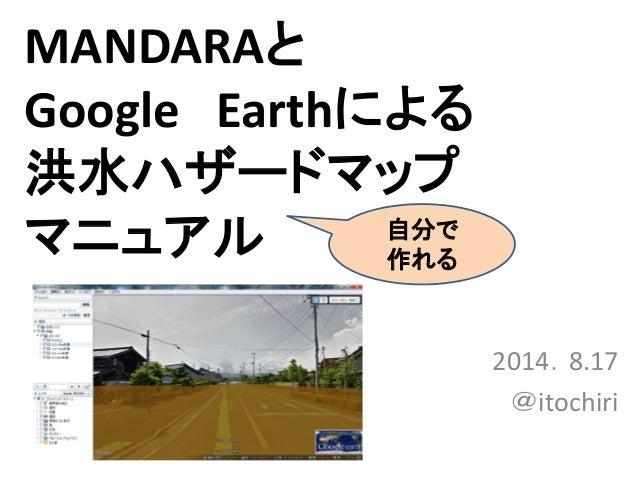 MANDARAと Google Earthによる 洪水ハザードマップ マニュアル 2014.8.17 @itochiri 自分で 作れる
