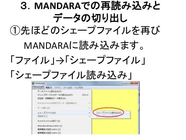 3.MANDARAでの再読み込みと データの切り出し ①先ほどのシェープファイルを再び MANDARAに読み込みます。 「ファイル」→「シェープファイル」 「シェープファイル読み込み」
