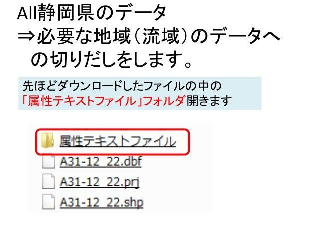 All静岡県のデータ ⇒必要な地域(流域)のデータへ の切りだしをします。 先ほどダウンロードしたファイルの中の 「属性テキストファイル」フォルダ開きます