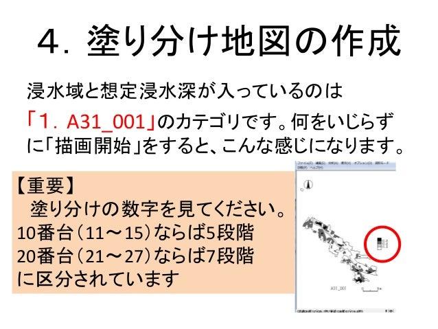 4.塗り分け地図の作成 浸水域と想定浸水深が入っているのは 「1.A31_001」のカテゴリです。何をいじらず に「描画開始」をすると、こんな感じになります。 【重要】 塗り分けの数字を見てください。 10番台(11~15)ならば5段階 20番...