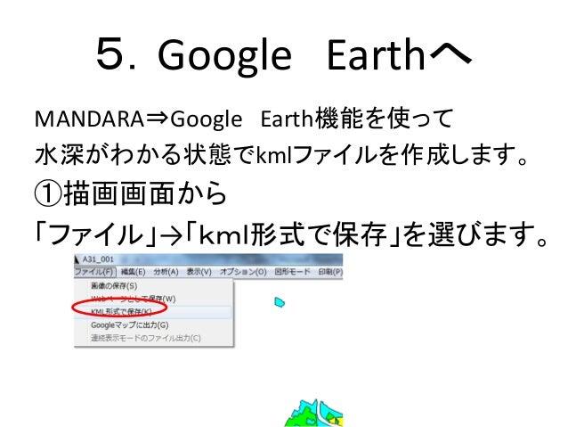 5.Google Earthへ MANDARA⇒Google Earth機能を使って 水深がわかる状態でkmlファイルを作成します。 ①描画画面から 「ファイル」→「kml形式で保存」を選びます。