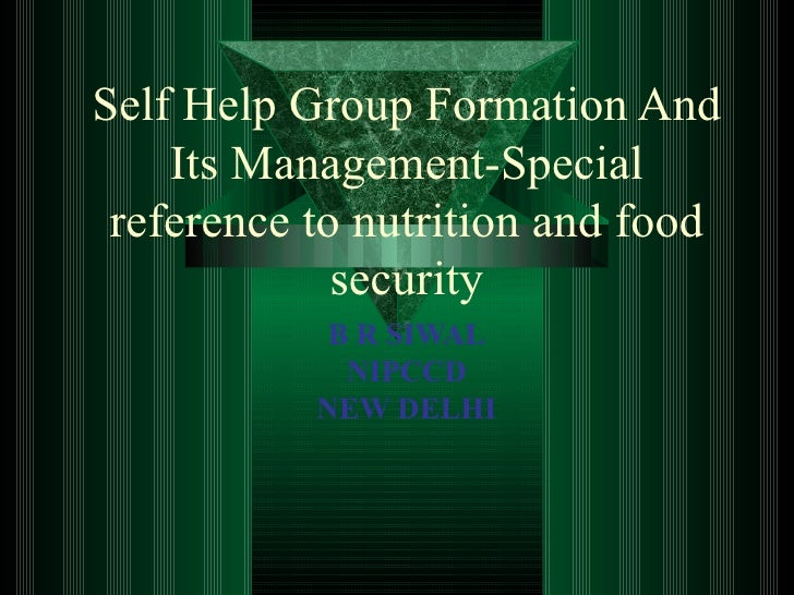 Self Help Group Formation And Its Management-Special reference to nutrition and food security B R SIWAL NIPCCD NEW DELHI