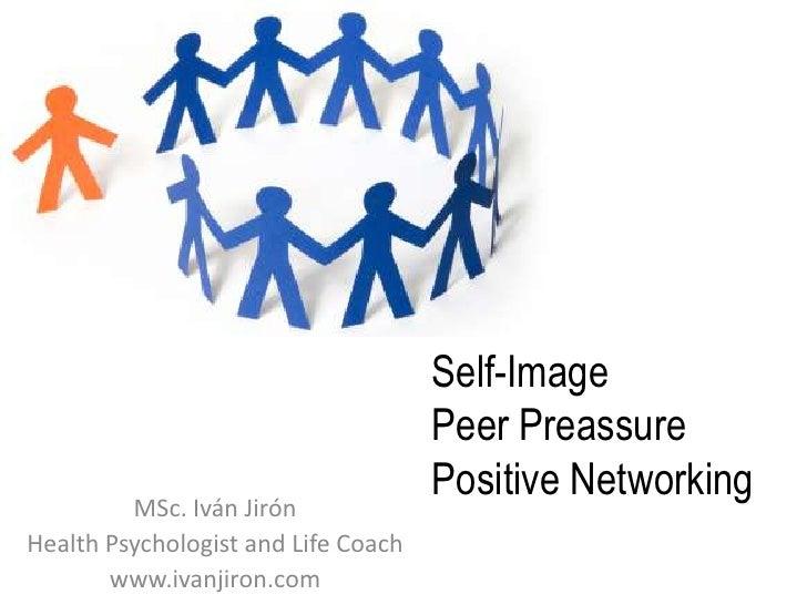Self-ImagePeer PreassurePositive Networking<br />MSc. Iván Jirón<br />HealthPsychologist and Life Coach<br />www.ivanjiron...