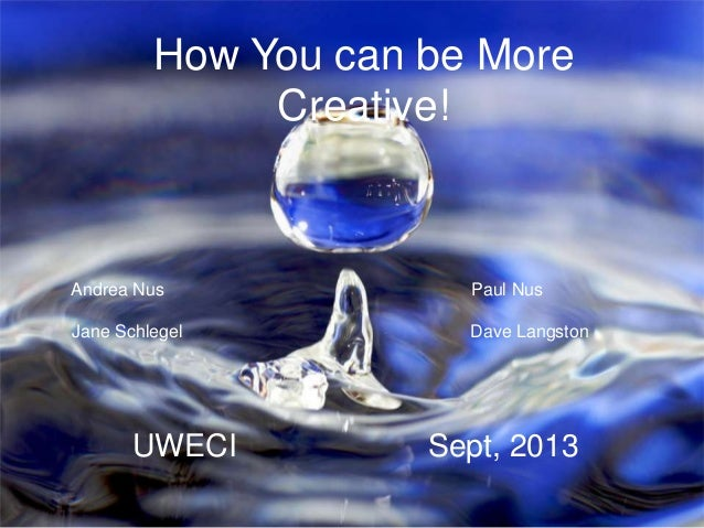How You can be More Creative!  Andrea Nus  Paul Nus  Jane Schlegel  Dave Langston  UWECI  Sept, 2013