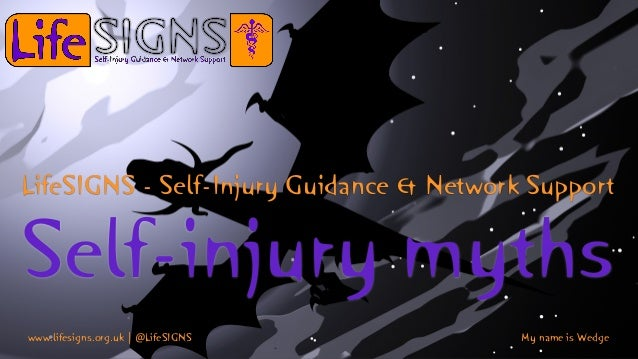 Self-injury myths LifeSIGNS - Self-Injury Guidance & Network Support www.lifesigns.org.uk | @LifeSIGNS My name is Wedge
