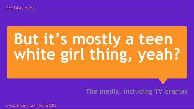 But it's mostly a teen white girl thing, yeah? The media, including TV dramas Self-injury myths www.lifesigns.org.uk   @Li...