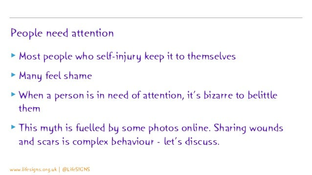 People need attention ▸ Most people who self-injury keep it to themselves ▸ Many feel shame ▸ When a person is in need of ...
