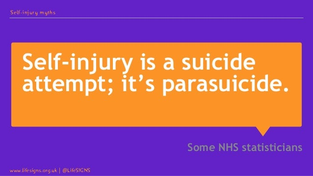 Self-injury is a suicide attempt; it's parasuicide. Some NHS statisticians Self-injury myths www.lifesigns.org.uk   @LifeS...