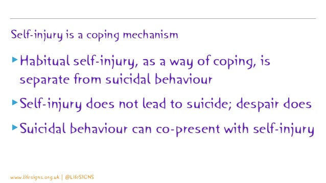 Self-injury is a coping mechanism ▸Habitual self-injury, as a way of coping, is separate from suicidal behaviour ▸Self-inj...