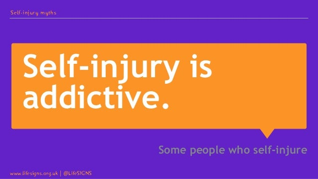 Self-injury is addictive. Some people who self-injure Self-injury myths www.lifesigns.org.uk   @LifeSIGNS