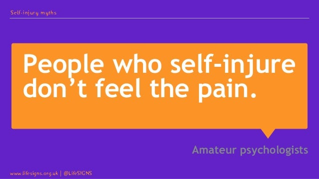 People who self-injure don't feel the pain. Amateur psychologists Self-injury myths www.lifesigns.org.uk   @LifeSIGNS