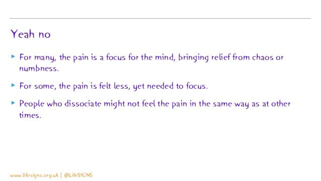 Yeah no ▸ For many, the pain is a focus for the mind, bringing relief from chaos or numbness. ▸ For some, the pain is felt...