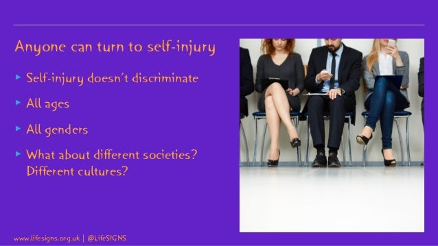 Anyone can turn to self-injury ▸ Self-injury doesn't discriminate ▸ All ages ▸ All genders ▸ What about different societie...