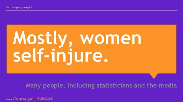 Mostly, women self-injure. Many people, including statisticians and the media Self-injury myths www.lifesigns.org.uk   @Li...