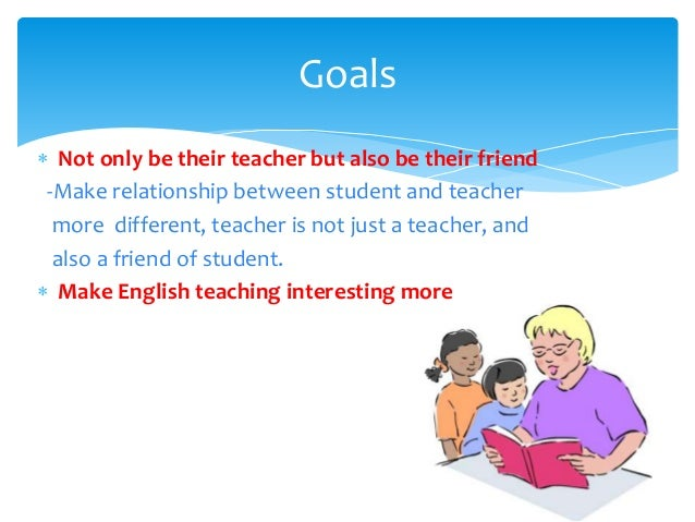  Not only be their teacher but also be their friend -Make relationship between student and teacher more different, teache...