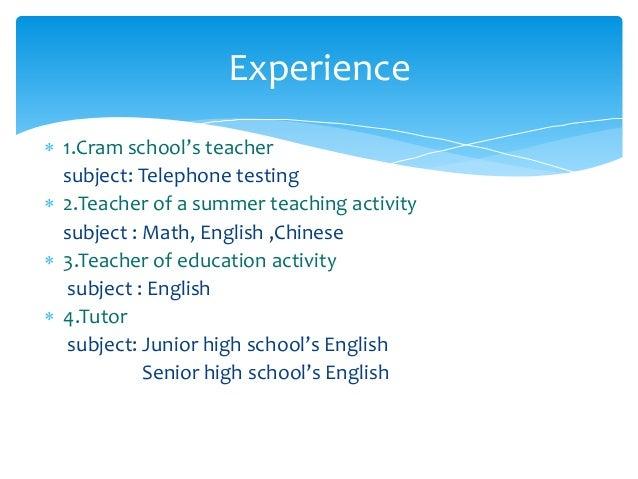  1.Cram school's teacher subject: Telephone testing  2.Teacher of a summer teaching activity subject : Math, English ,Ch...