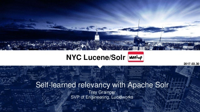 Self-learned relevancy with Apache Solr Trey Grainger SVP of Engineering, Lucidworks NYC Lucene/Solr 2017.03.30
