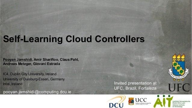 Self-Learning Cloud Controllers Pooyan Jamshidi, Amir Sharifloo, Claus Pahl, Andreas Metzger, Giovani Estrada IC4, Dublin ...