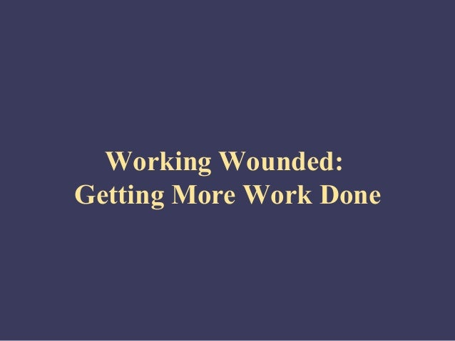 Working Wounded:Getting More Work Done