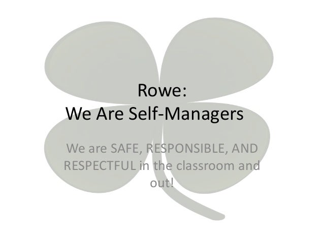 Rowe: We Are Self-Managers We are SAFE, RESPONSIBLE, AND RESPECTFUL in the classroom and out!