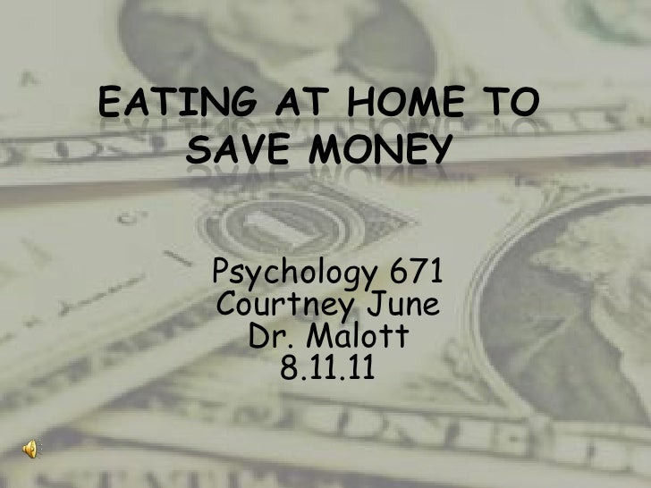 EATING AT HOME TO   SAVE MONEY    Psychology 671    Courtney June      Dr. Malott        8.11.11