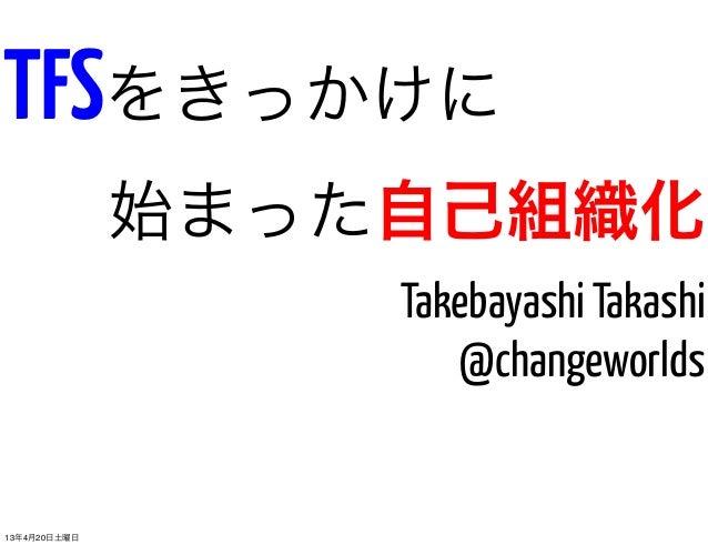 TFSをきっかけに              始まった自己組織化                  Takebayashi Takashi                     @changeworlds13年4月20日土曜日