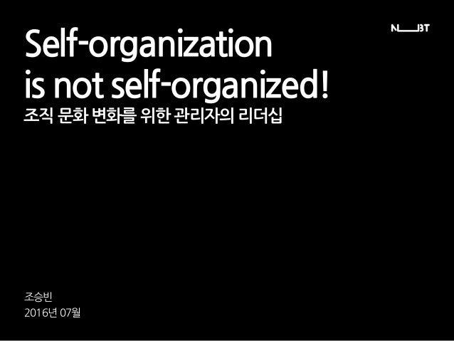 Self-organization is not self-organized! 조승빈 2016년 07월 조직 문화 변화를 위한 관리자의 리더십