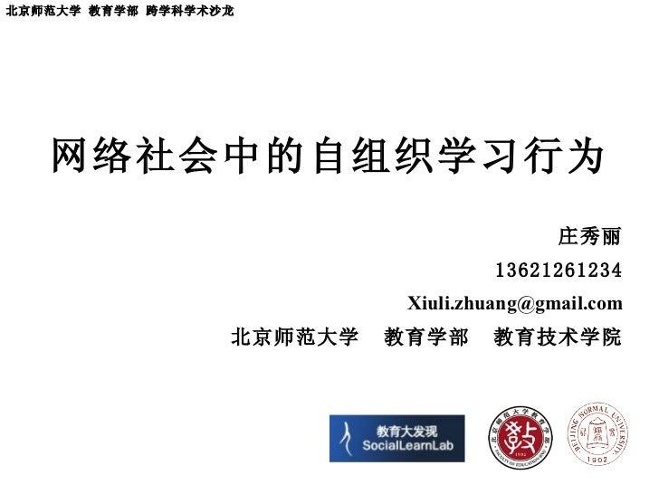 网络社会中的自组织学习行为 庄秀丽 13621261234 [email_address] 北京师范大学  教育学部  教育技术学院 北京师范大学 教育学部 跨学科学术沙龙