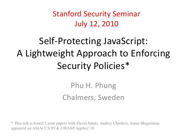 Stanford Security Seminar  July 12, 2010  Self-Protecting JavaScript:  A Lightweight Approach to Enforcing  Security Polic...