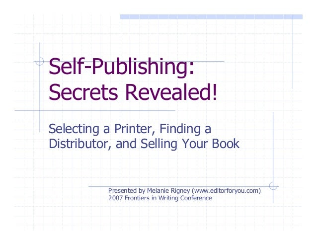 Self-Publishing:g Secrets Revealed! Selecting a Printer, Finding a Distributor, and Selling Your Book Presented by Melanie...